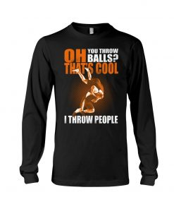 Oh You throw balls That's cool I throw people Wrestling Long sleeve
