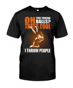 Oh You throw balls That's cool I throw people Wrestling T-shirt