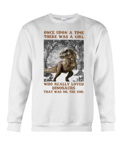 Once upon a time there was a girl who really loved Dinosaurs sweatshirt