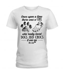 Once upon a time there was a girl who really loved dogs and crocs It was me T-shirt