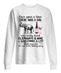Once upon a time there was a girl who really loved elephants and wine and said fuck a lot sweatshirt