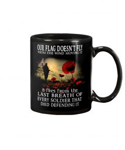 Our flag doesn't fly from the wind moving it It flies from the last breath of every soldier that died defending it mug