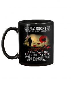 Our flag doesn't fly from the wind moving it It flies from the last breath of every soldier that died defending it mug1