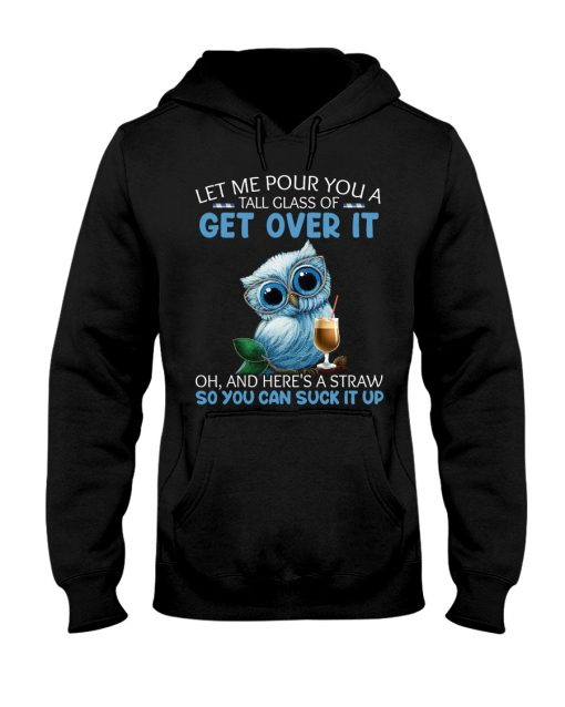 Owl Let me pour you a tall glass of get over it Oh And here's a straw so you can suck it up hoodie