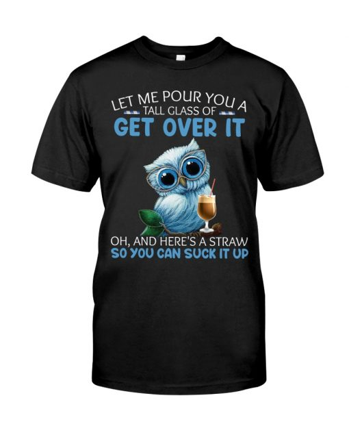 Owl Let me pour you a tall glass of get over it Oh And here's a straw so you can suck it up shirt