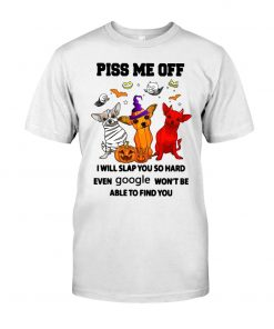 Piss me off I will slap you so hard even google won't be able to find you Chihuahua Dog Halloween T-shirt
