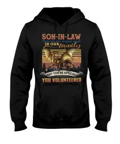 Son-in-law there are lots of great people in our family but you're special you volunteered Hoodie