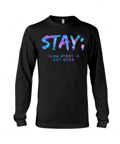 Stay your story is not over semicolon Long sleeve