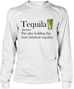 Tequila definition The glue holding this 2020 shitshow together Long sleeve