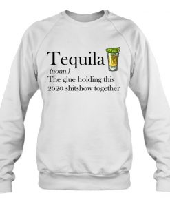 Tequila definition The glue holding this 2020 shitshow together Sweatshirt