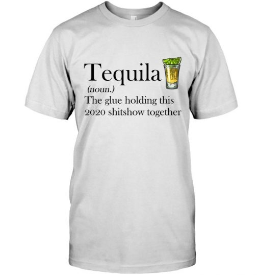 Tequila definition The glue holding this 2020 shitshow together T-shirt