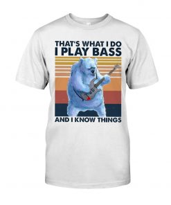 That's what I do I play bass and I know things shirt