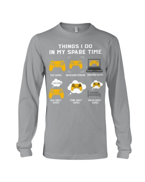 Things I do in my spare time play games watch game streams reseacrch games Long sleeve