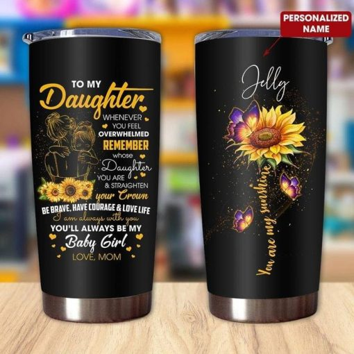 To my daughter whenever you feel overwhelmed remember whose daughter you are and straighten your crown Sunflower personalized tumbler