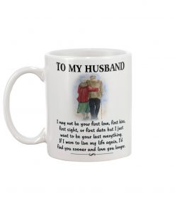 To my husband I may not be your first love first kiss but I just want to be your last everything mug 2