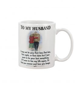 To my husband I may not be your first love first kiss but I just want to be your last everything mug