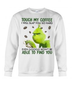 Touch my coffee I will slap you so hard even google won't be able to find you Grinch Sweatshirt