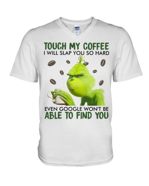 Touch my coffee I will slap you so hard even google won't be able to find you Grinch V-neck