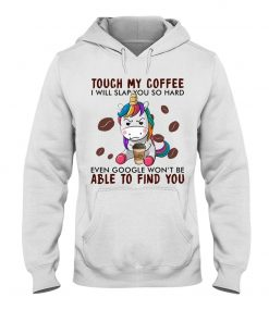 Unicorn Touch my coffee I will slap you so hard even google won't be able to find you Hoodie