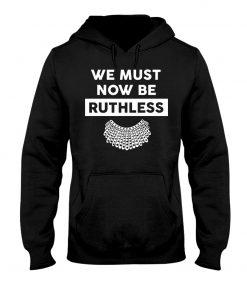 We Must Now Be Ruthless RBG hoodie