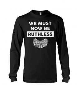 We Must Now Be Ruthless RBG long sleeve