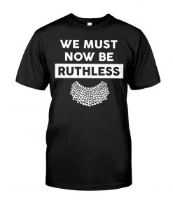 We Must Now Be Ruthless RBG shirt