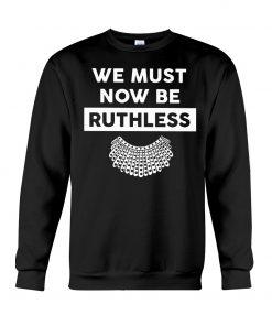 We Must Now Be Ruthless RBG sweatshirt