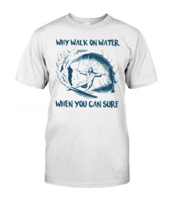 Why Walk On Water When You Can Surf Jesus shirt