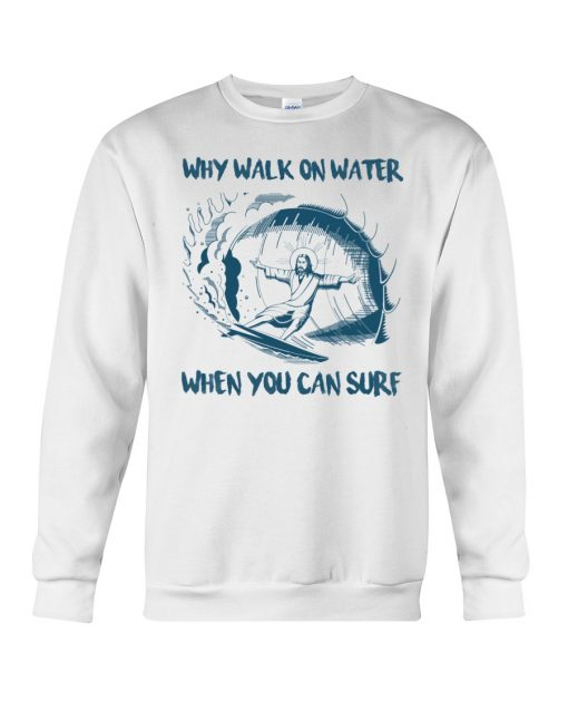 Why Walk On Water When You Can Surf Jesus sweatshirt