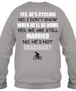 Yes He's cycling No I don't know when he'll be home yes We are still married No he's not imaginary Sweatshirt