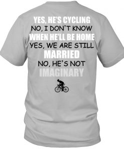 Yes He's cycling No I don't know when he'll be home yes We are still married No he's not imaginary T-shirt