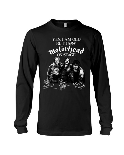 Yes I am old but I saw Motorhead on stage Long sleeve