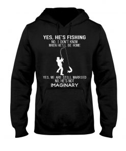 Yes he's fishing No I don't know when he'll be home Yes we are still married No he's not imaginary Hoodie