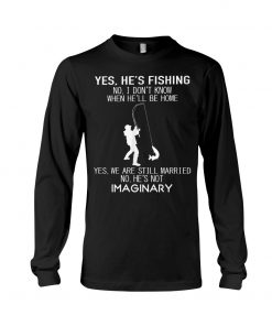 Yes he's fishing No I don't know when he'll be home Yes we are still married No he's not imaginary Long sleeve