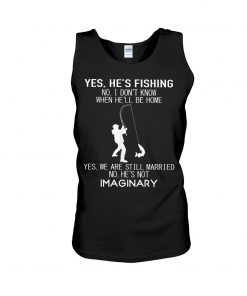 Yes he's fishing No I don't know when he'll be home Yes we are still married No he's not imaginary tank top