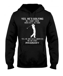 Yes he's golfing No I don't know when he'll be home Yes we are still married No he's not imaginary Hoodie