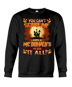 You can't scare me I work at MCDonald's I've seen it all Sweatshirt