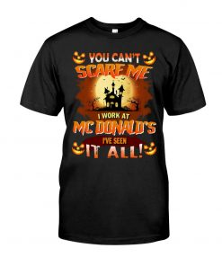 You can't scare me I work at MCDonald's I've seen it all T-shirt