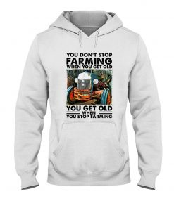 You don't stop farming when you get older You get old when you stop farming Hoodie