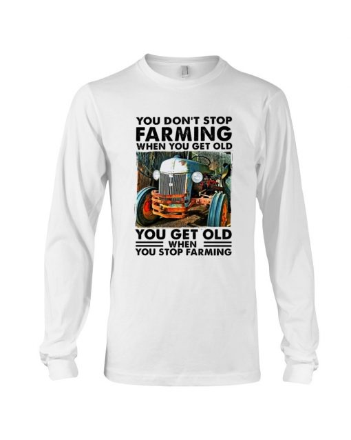 You don't stop farming when you get older You get old when you stop farming Long sleeve