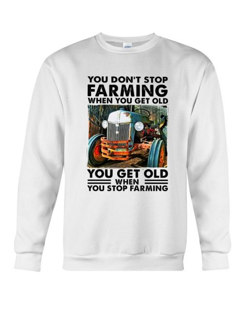 You don't stop farming when you get older You get old when you stop farming Sweatshirt