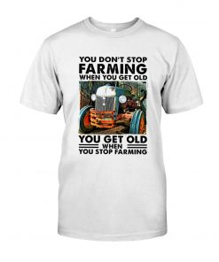 You don't stop farming when you get older You get old when you stop farming T-shirt