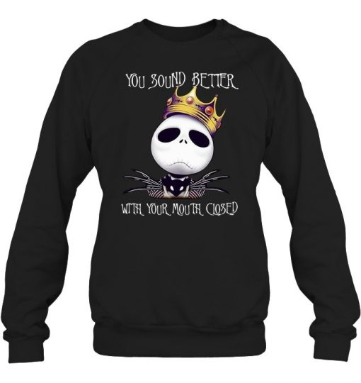 You should better with your mouth closed Jack Skellington King Sweatshirt