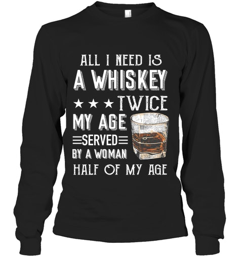 All I need is a whiskey twice my age served by a woman half of my age long sleeve