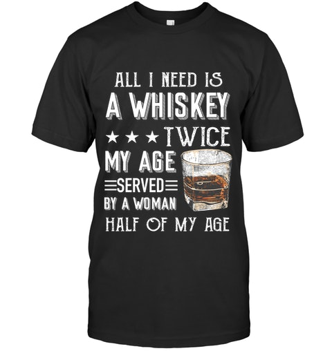 All I need is a whiskey twice my age served by a woman half of my age shirt