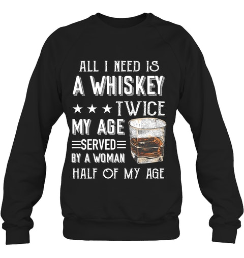 All I need is a whiskey twice my age served by a woman half of my age sweatshirt