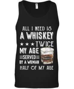 All I need is a whiskey twice my age served by a woman half of my age tank top