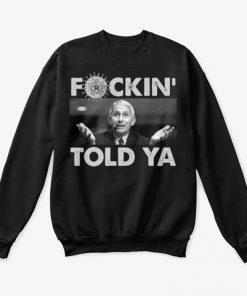Anthony Fauci Fuckin' Told Ya Sweatshirt