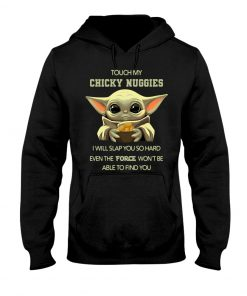 Baby Yoda Touch my chicky nuggies I will slap you so hard even the force won't be able to find you Hoodie