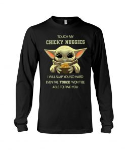 Baby Yoda Touch my chicky nuggies I will slap you so hard even the force won't be able to find you Long sleeve